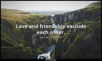Love and friendship exclude each other. Jean de La Bruyère