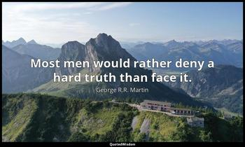Most men would rather deny a hard truth than face it. George R.R. Martin