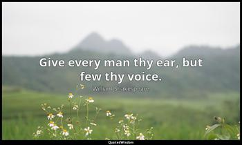 Give every man thy ear, but few thy voice. William Shakespeare