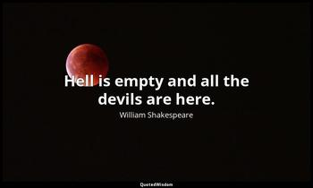 Hell is empty and all the devils are here. William Shakespeare