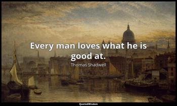 Every man loves what he is good at. Thomas Shadwell