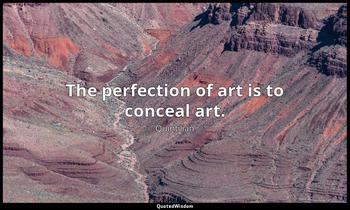 The perfection of art is to conceal art. Quintilian