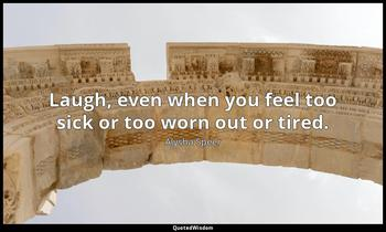Laugh, even when you feel too sick or too worn out or tired. Alysha Speer