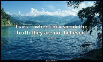 Liars … when they speak the truth they are not believed. Aristotle