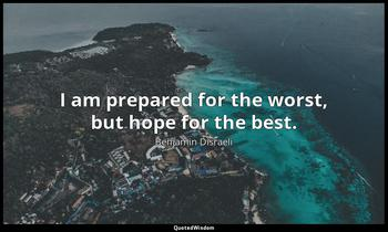 I am prepared for the worst, but hope for the best. Benjamin Disraeli