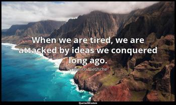 When we are tired, we are attacked by ideas we conquered long ago. Friedrich Nietzsche