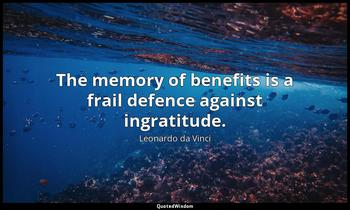 The memory of benefits is a frail defence against ingratitude. Leonardo da Vinci