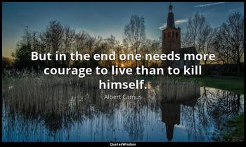 But in the end one needs more courage to live than to kill himself. Albert Camus