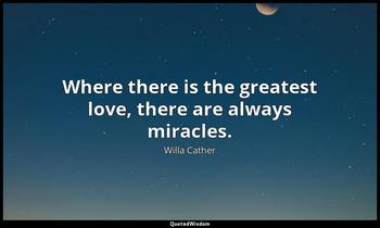 Where there is the greatest love, there are always miracles. Willa Cather