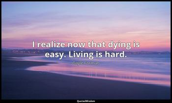 I realize now that dying is easy. Living is hard. Gayle Forman
