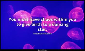You must have chaos within you to give birth to a dancing star. Friedrich Nietzsche