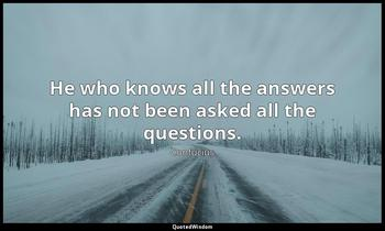 He who knows all the answers has not been asked all the questions. Confucius