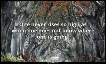 One never rises so high as when one does not know where one is going. Oliver Cromwell
