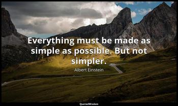 Everything must be made as simple as possible. But not simpler. Albert Einstein