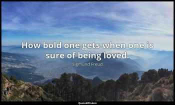 How bold one gets when one is sure of being loved. Sigmund Freud