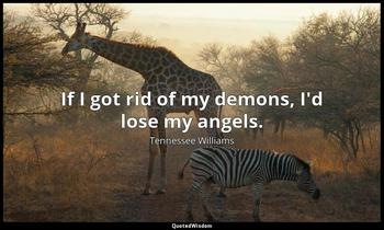 If I got rid of my demons, I'd lose my angels. Tennessee Williams
