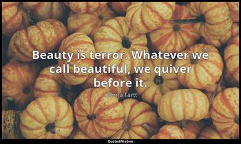 Beauty is terror. Whatever we call beautiful, we quiver before it. Donna Tartt