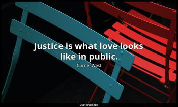 Justice is what love looks like in public. Cornel West