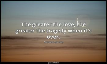 The greater the love, the greater the tragedy when it's over. Nicholas Sparks