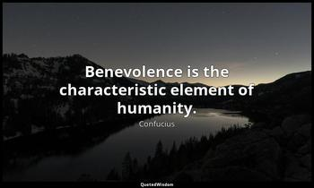 Benevolence is the characteristic element of humanity. Confucius