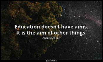 Education doesn't have aims. It is the aim of other things. Andrew Abbott