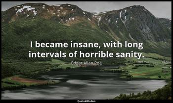 I became insane, with long intervals of horrible sanity. Edgar Allan Poe