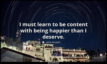 I must learn to be content with being happier than I deserve. Jane Austen