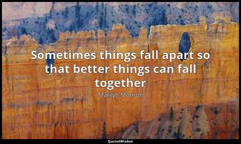 Sometimes things fall apart so that better things can fall together Marilyn Monroe