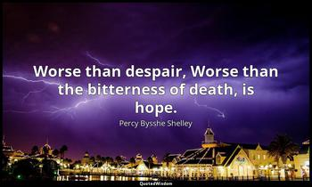 Worse than despair, Worse than the bitterness of death, is hope. Percy Bysshe Shelley