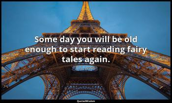 Some day you will be old enough to start reading fairy tales again. C.S. Lewis