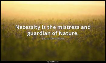 Necessity is the mistress and guardian of Nature. Leonardo da Vinci