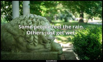 Some people feel the rain. Others just get wet. Bob Marley