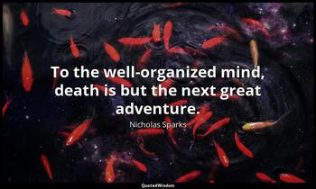 To the well-organized mind, death is but the next great adventure. Nicholas Sparks