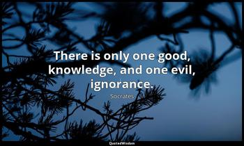 There is only one good, knowledge, and one evil, ignorance. Socrates