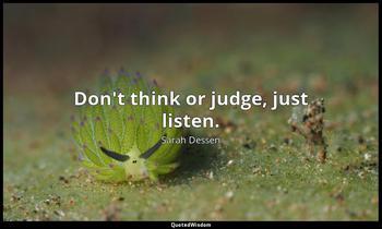 Don't think or judge, just listen. Sarah Dessen