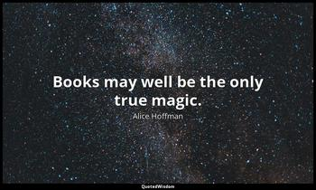 Books may well be the only true magic. Alice Hoffman