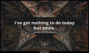 I've got nothing to do today but smile. Simon and Garfunkel