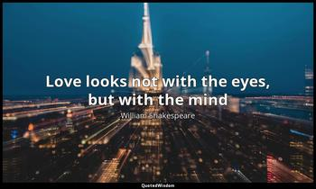 Love looks not with the eyes, but with the mind William Shakespeare