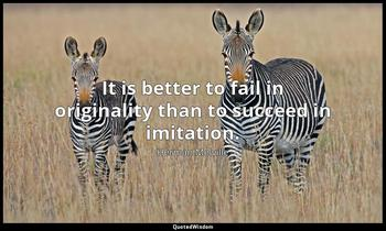 It is better to fail in originality than to succeed in imitation. Herman Melville