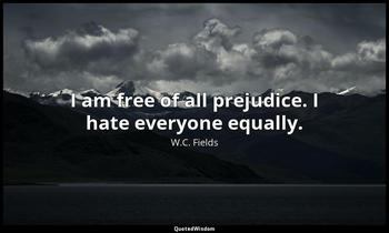 I am free of all prejudice. I hate everyone equally. W.C. Fields