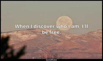 When I discover who I am, I'll be free. Ralph Ellison