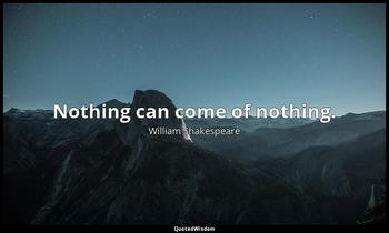Nothing can come of nothing. William Shakespeare