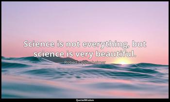 Science is not everything, but science is very beautiful. Robert Oppenheimer