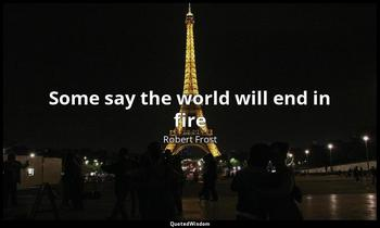 Some say the world will end in fire Robert Frost