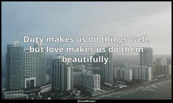Duty makes us do things well, but love makes us do them beautifully. Phillips Brooks