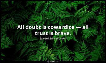 All doubt is cowardice — all trust is brave. Edward Bulwer-Lytton