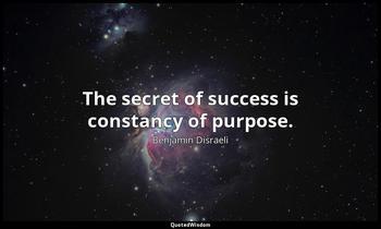 The secret of success is constancy of purpose. Benjamin Disraeli