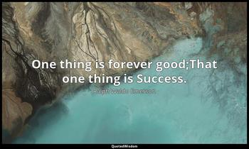 One thing is forever good;That one thing is Success. Ralph Waldo Emerson