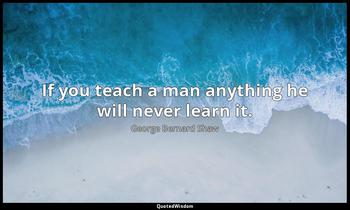 If you teach a man anything he will never learn it. George Bernard Shaw