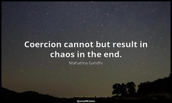 Coercion cannot but result in chaos in the end. Mahatma Gandhi